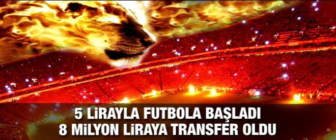 5 lirayla futbola başladı, 8 milyon liraya transfer oldu