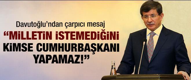 Davutoğlu: Milletin istemediğini kimse cumhurbaşkanı yapamaz