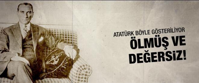 """""""Atatürk ölmüş ve değersiz!"""""""