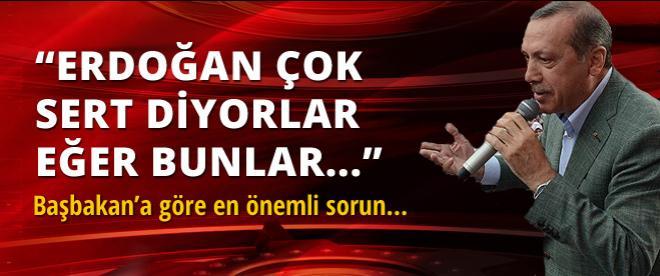 Başbakan Erdoğan: Başbakan sert diyorlar evet..