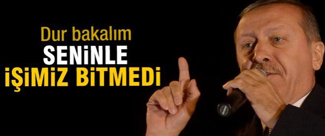 Başbakan Erdoğan: Seninle işimiz var