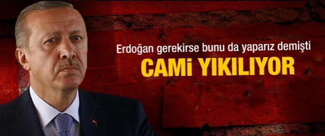 Başbakan Erdoğan söylemişti, cami yıkılıyor!