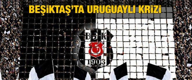Beşiktaş'ta Uruguaylı krizi