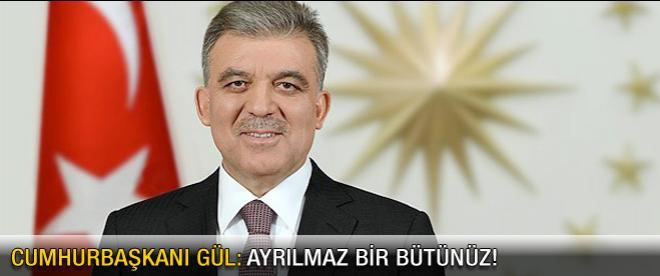 Cumhurbaşkanı Gül: Ayrılmaz bir bütünüz