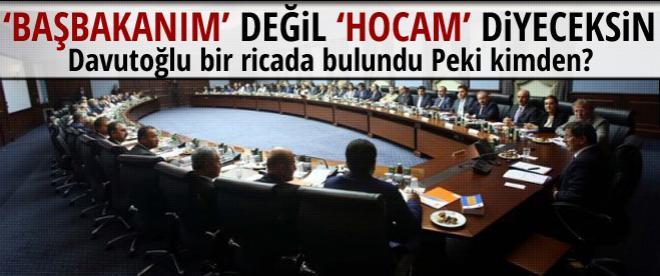 Davutoğlu: Bana Başbakanım değil Hocam diyeceksin