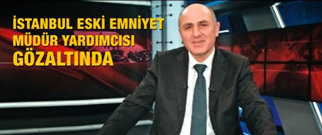 İstanbul eski Emniyet Müdür Yardımcısı gözaltında