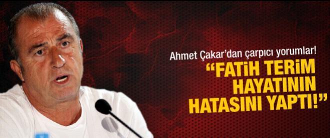 """Ahmet Çakar: """"Fatih Terim hayatının hatasını yaptı!"""""""