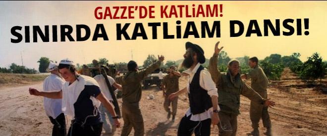 Gazze'de katliam! Sınırda katliam dansı