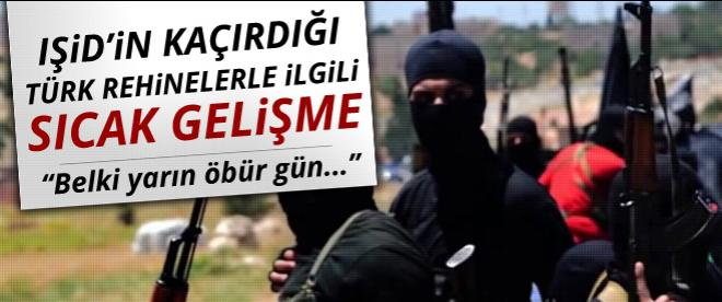 IŞİD'in kaçırdığı Türk rehinelerle ilgili sıcak gelişme