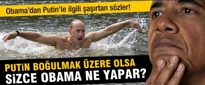 Obama: Putin boğulmak üzere olsa kurtarırdım