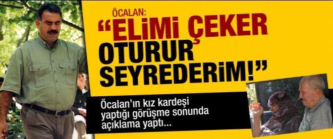 """Öcalan: """"Elimi çeker, oturur seyrederim"""""""
