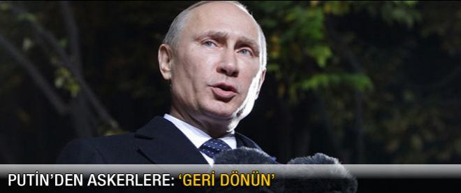 Putin'den askerlere 'Geri dönün' çağrısı