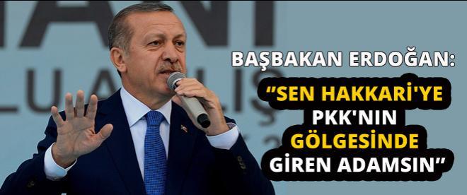 Başbakan Erdoğan ''Sen Hakkari'ye PKK'nın gölgesinde giren adamsın''