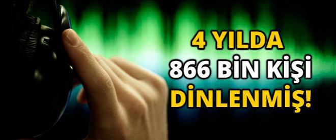 '4 yılda 866 bin dinleme yapıldı'