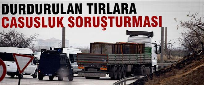 Durdurulan TIR'lar için casusluk soruşturması