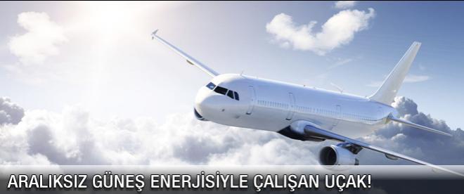 Aralıksız güneş enerjisiyle çalışan uçak!