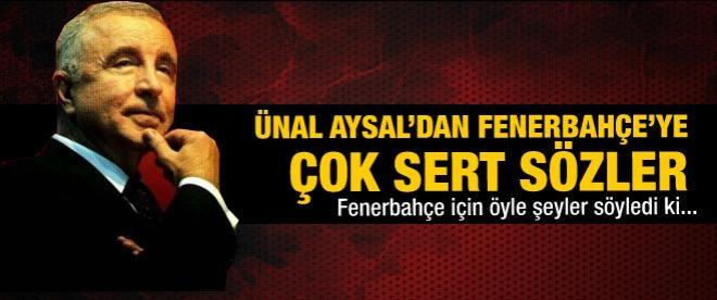 Ünal Aysal'dan Fenerbahçe'ye çok sert sözler!