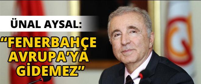 Galatasaray Başkanı Aysal: ''Fenerbahçe Avrupa'ya gidemez''