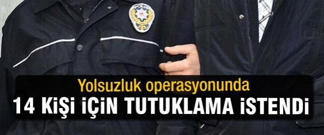 Yolsuzluk operasyonunda 14 kişi tutuklama istendi